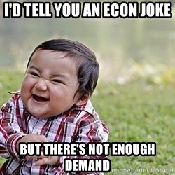 Evil Asian Baby - I'd tell you an econ joke But there's not enough demand