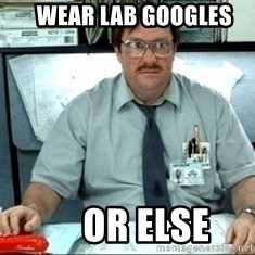 I was told there would be ___ - wear lab googles      or else