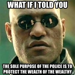what if i told you matri - What if I told you The sole purpose of the police is to protect the wealth of the wealthy