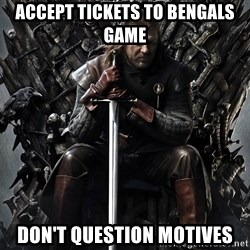 Eddard Stark - Accept Tickets to Bengals Game Don't question motives