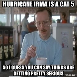 so i guess you could say things are getting pretty serious - hurricane irma is a cat 5 so i guess you can say things are getting pretty serious
