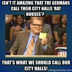 drew carey - Isn't it amazing that the Germans call their city halls 'rat houses'?   That's what we should call our city halls!