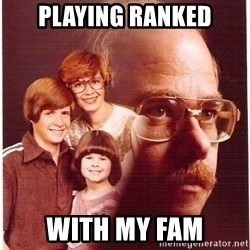 Vengeance Dad - playing ranked with my fam
