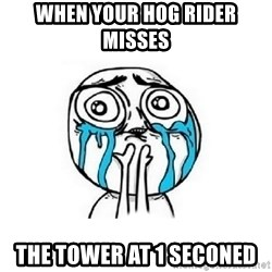 Crying face - when your hog rider misses  the tower at 1 seconed