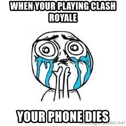 Crying face - when your playing clash royale your phone dies