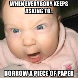Angry baby - when everybody keeps asking to.. borrow a piece of paper