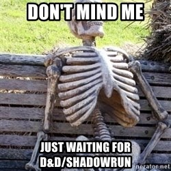 Waiting For Op - Don't mind me Just waiting for D&d/ShadowRun