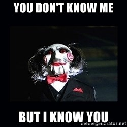 saw jigsaw meme - You don't know me  But i know yoU