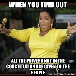 Overly-Excited Oprah!!!  - when you find out all the powers not in the constitution are given to the people