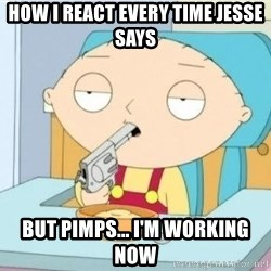 Suicide Stewie - How I react every time Jesse says But pimps... I'm working now
