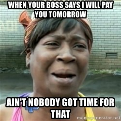 Ain't Nobody got time fo that - When your boss says i will pay you tomorrow  Ain't nobody got time for that