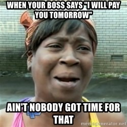 "Ain't Nobody got time fo that - When your boss says ""i will pay you tomorrow"" Ain't nobody got time for that"