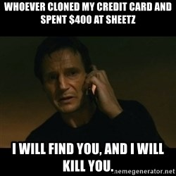 liam neeson taken - Whoever cloned my credit card and spent $400 at Sheetz I will find you, and I will kill you.