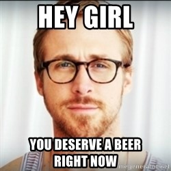 Ryan Gosling Hey Girl 3 - hey girl you deserve a beer         right now
