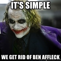 joker - it's simple we get rid of Ben affleck