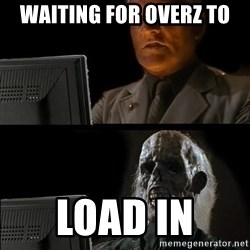 Waiting For - WAITING for overz to load in