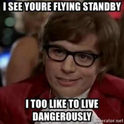 Austin Power - I see youre flying standBy I too like to live dangerously