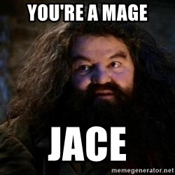 Yer A Wizard Harry Hagrid - you're a mage jace