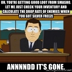and they're gone - Oh, you're getting good loot from smasho. Let me just check your inventory and calculate the drop rate of enemies when you got Silver Freeze  annnndd it's gone.