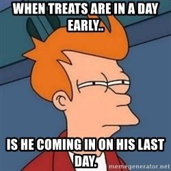 Not sure if troll - when treats are in a day early.. is he coming in on his last day.