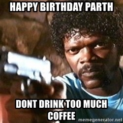 Pulp Fiction - HAPPY BIRTHDAY PARTH DONT DRINK TOO MUCH COFFEE