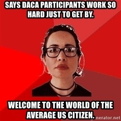 Liberal Douche Garofalo - says daca participants work so hard just to get by. welcome to the world of the average us citizen.