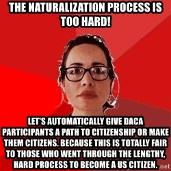 Liberal Douche Garofalo - the naturalization process is too hard! let's automatically give daca participants a path to citizenship or make them citizens. because this is totally fair to those who went through the lengthy, hard process to become a us citizen.