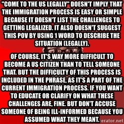 """Liberal Douche Garofalo - """"come to the us legally"""" doesn't imply that the immigration process is easy or simple because it doesn't list the challenges to getting legalized. it also doesn't suggest this pov by using 1 word to describe the situation (legally).  of course, it's way more difficult to become a us citizen than to tell someone that. but the difficulty of this process is included in the phrase, as it's a part of the current immigration process. if you want to educate or clarify on what these challenges are, fine. but don't accuse someone of being ill-informed because you assumed what they meant."""