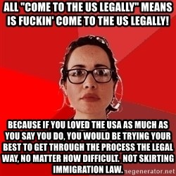 "Liberal Douche Garofalo - all ""come to the us legally"" means is fuckin' come to the us legally! because if you loved the usa as much as you say you do, you would be trying your best to get through the process the legal way, no matter how difficult.  not skirting immigration law."