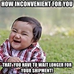Evil Asian Baby - How inconvenient for you  THAT  you have to wait longer for your shipment!