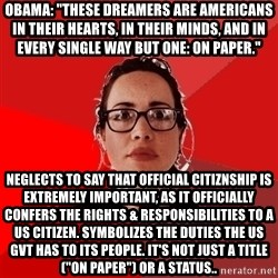 "Liberal Douche Garofalo - obama: ""these dreamers are americans in their hearts, in their minds, and in every single way but one: on paper."" neglects to say that official citiznship is extremely important, as it officially confers the rights & responsibilities to a us citizen. symbolizes the duties the us gvt has to its people. it's not just a title (""on paper"") or a status.."