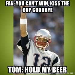 tom brady - Fan: You Can't win, kiss the cup goodbye Tom: Hold my beer