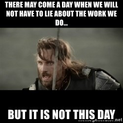 But it is not this Day ARAGORN - There may come a day when we will not have to lie about the work we do... But it is not this Day