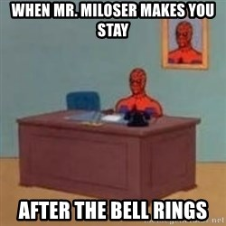 and im just sitting here masterbating - When Mr. Miloser Makes You stay after the bell rings