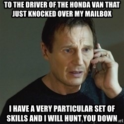 taken meme - TO THE DRIVER OF THE HONDA VAN THAT JUST KNOCKED OVER MY MAILBOX i HAVE A VERY PARTICULAR SET OF SKILLS AND i WILL HUNT YOU DOWN