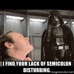 I find your lack of faith disturbing - I find your lack of semicolon disturbing.