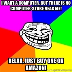 troll face1 - I want a Computer, but there is no COMPUTER-store near me! Relax, just buy one on Amazon!
