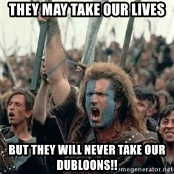 Brave Heart Freedom - they may take our lives but they will never take our dubloons!!
