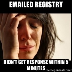First World Problems - emailed registry didn't get response within 5 minutes