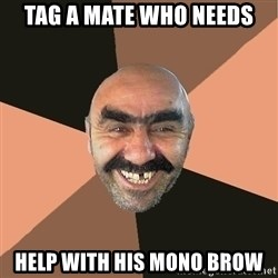 Provincial Man - TAG A MATE WHO NEEDS HELP WITH HIS MONO BROW