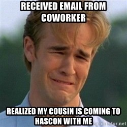 90s Problems - Received email from coworker realized my cousin is coming to hascon with me
