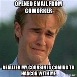 90s Problems - opened email from coworker realized my counsin is coming to hascon with me