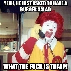 Ronald Mcdonald Call - yeah, he just asked to have a burger salad What the fuck is that?!