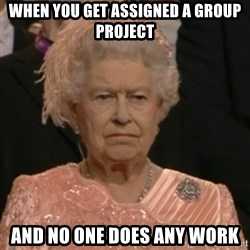 Unhappy Queen - WHEN YOU GET ASSIGNED A GROUP PROJECT And no one does any work