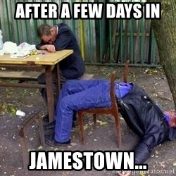 drunk - after a few days in jamestown...
