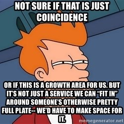 "Futurama Fry - not sure if that is just coincidence or if this is a growth area for us. But it's not just a service we can ""fit in"" around someone's otherwise pretty full plate-- we'd have to make space for it."