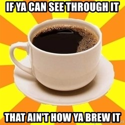 Cup of coffee - If yA can See through it That ain't How Ya brew it