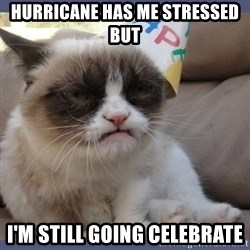 Birthday Grumpy Cat - Hurricane has me stressed but I'm still going celebrate