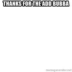 Blank Meme - Thanks for the add bubba