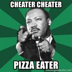 Martin Luther King jr.  - cheater cheater pizza eater